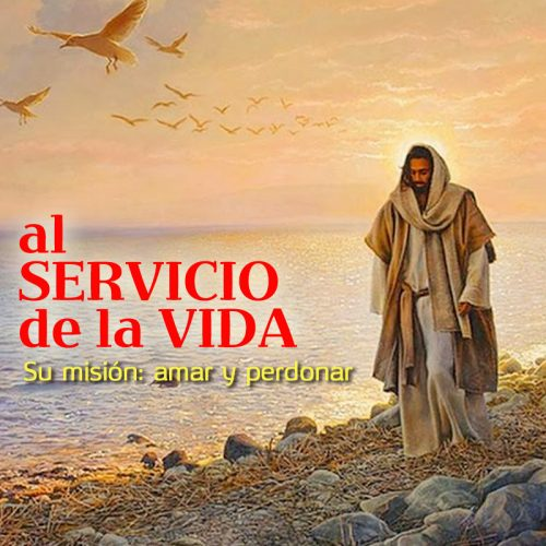 AL SERVICIO DE LA VIDA: Su misión, amar y perdonar