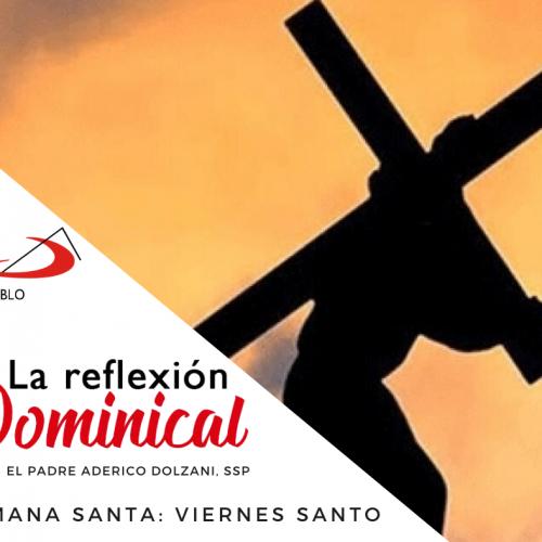 LA REFLEXIÓN DOMINICAL: Viernes Santo