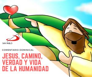 COMENTARIO DOMINICAL: Jesús, Camino, Verdad y Vida de la humanidad