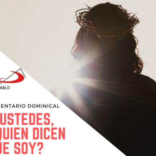 COMENTARIO DOMINICAL: Y ustedes, ¿quién dicen que soy?