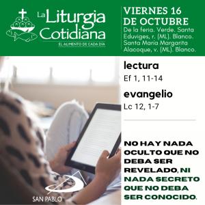 LITURGIA COTIDIANA VIERNES 16: De la feria. Verde. Santa Eduviges, r. (ML). Blanco. Santa María Margarita Alacoque, v. (ML). Blanco.