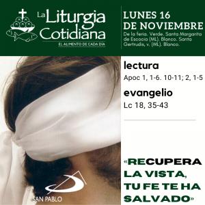 LITURGIA COTIDIANA LUNES 16: De la feria. Verde. Santa Margarita de Escocia (ML). Blanco. Santa Gertrudis, v. (ML). Blanco.