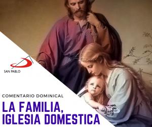 COMENTARIO DOMINICAL: La familia, Iglesia doméstica