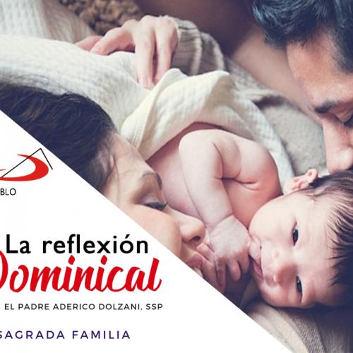 LA REFLEXIÓN DOMINICAL: La Sagrada Familia de Jesús, María y José