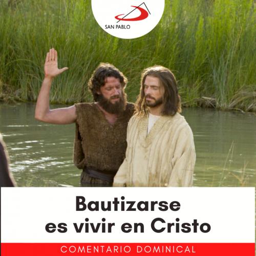 COMENTARIO DOMINICAL: Bautizarse es vivir en Cristo