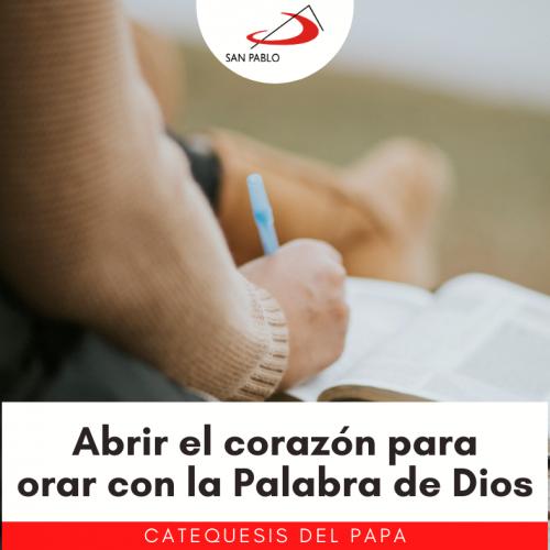 CATEQUESIS DEL PAPA: Abrir el corazón para orar con la Palabra de Dios