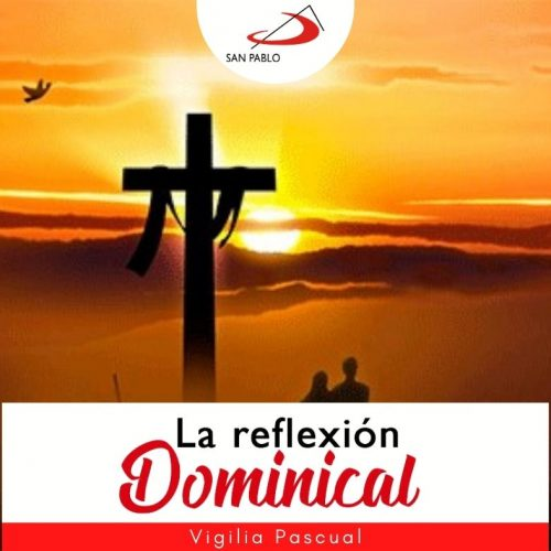 LA REFLEXIÓN DOMINICAL: Vigilia Pascual