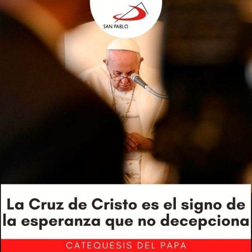 CATEQUESIS DEL PAPA: La Cruz de Cristo es el signo de la esperanza que no decepciona