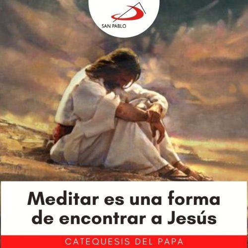 CATEQUESIS DEL PAPA: Meditar es una forma de encontrar a Jesús