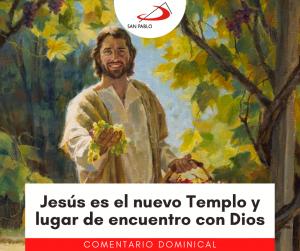 COMENTARIO DOMINICAL: Jesús es el nuevo Templo y lugar de encuentro con Dios