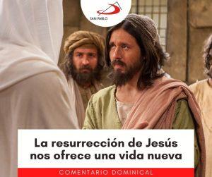 COMENTARIO DOMINICAL: La resurrección de Jesús nos ofrece una vida nueva