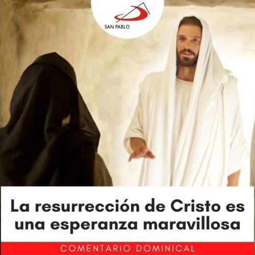 COMENTARIO DOMINICAL: La resurrección de Cristo es una esperanza maravillosa