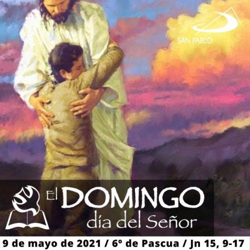 El Domingo, día del Señor: Domingo 6º de Pascua (9 de mayo de 2021)