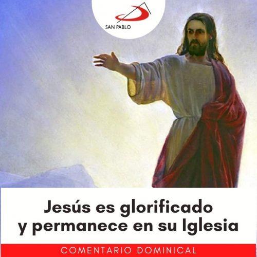 COMENTARIO DOMINICAL: Jesús es glorificado y permanece en su Iglesia