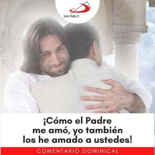 COMENTARIO DOMINICAL: ¡Cómo el Padre me amó, yo también los he amado a ustedes!