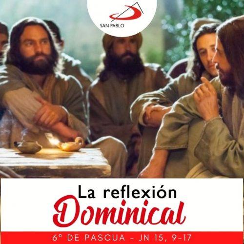 LA REFLEXIÓN DOMINICAL: 9 de mayo de 2021 (6° de Pascua)