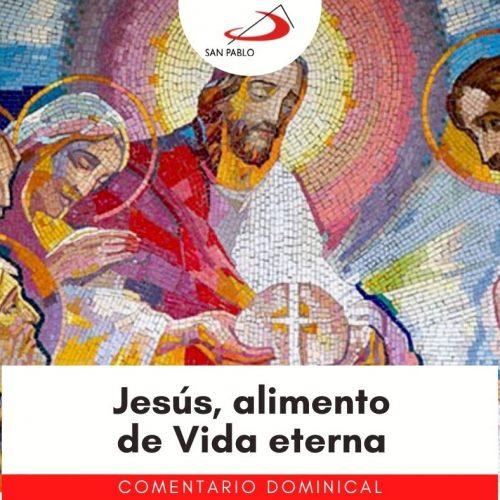 COMENTARIO DOMINICAL: Jesús, alimento de Vida eterna