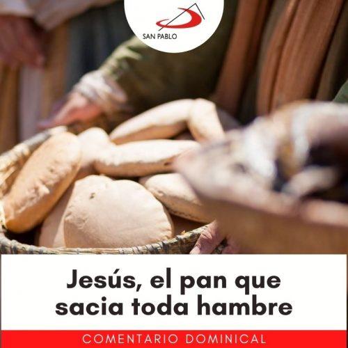 COMENTARIO DOMINICAL: Jesús, el pan que sacia toda hambre