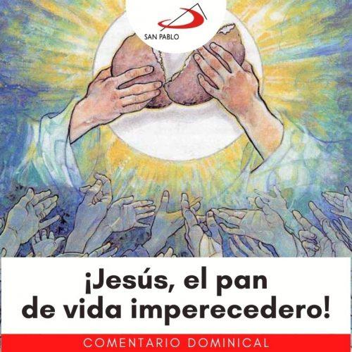 COMENTARIO DOMINICAL: ¡Jesús, el pan de vida imperecedero!
