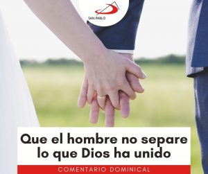 COMENTARIO DOMINICAL: Que el hombre no separe lo que Dios ha unido
